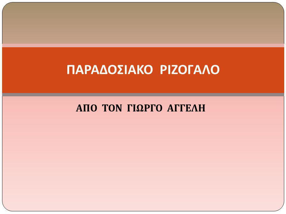 ΑΠΟ ΤΟΝ ΓΙΩΡΓΟ ΑΓΓΕΛΗ ΠΑΡΑΔΟΣΙΑΚΟ ΡΙΖΟΓΑΛΟ