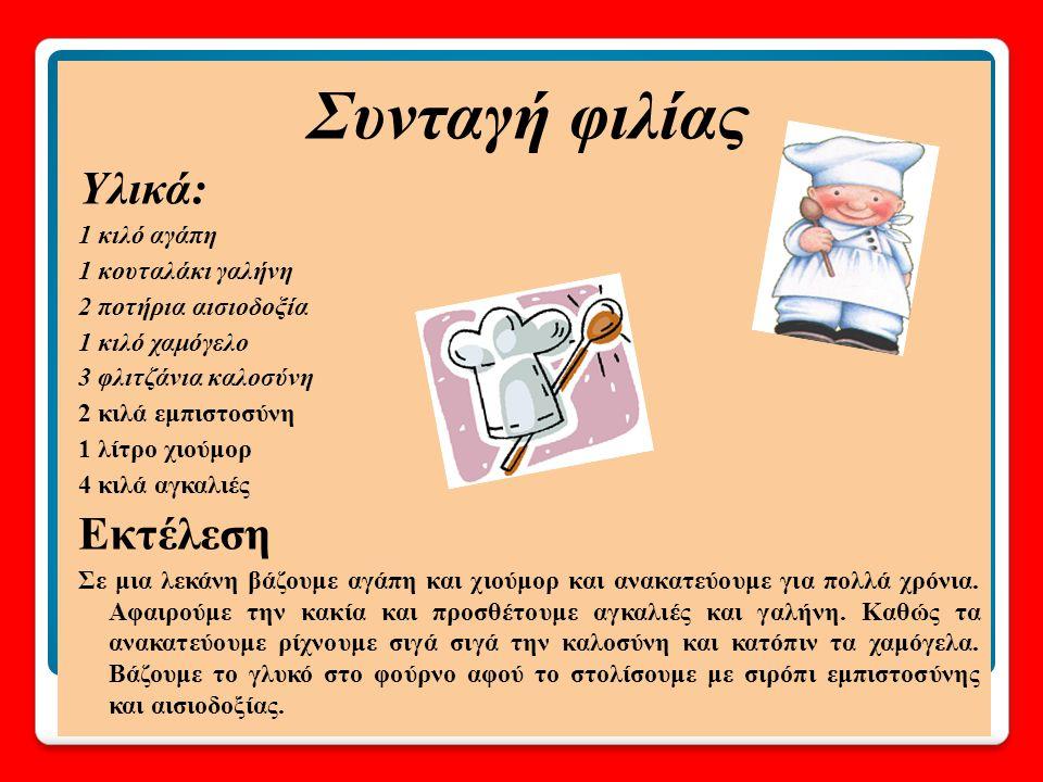 Υλικά 3 φλιτζάνια αγάπη 1 μπολ ειλικρίνειας 2 ποτήρια αισιοδοξία 2 ποτήρια εμπιστοσύνη 1 κουταλάκι ειρήνη 3 κουταλάκια χαρά 1 κιλό χαμόγελο 3 ποτήρια καλή διάθεση 1 κουταλάκι βοήθεια 4 κουταλάκια αγκαλιά άφθονο χιούμορ Εκτέλεση Σε ένα μπολ βάζουμε πρώτα 3 φλιτζάνια αγάπη.