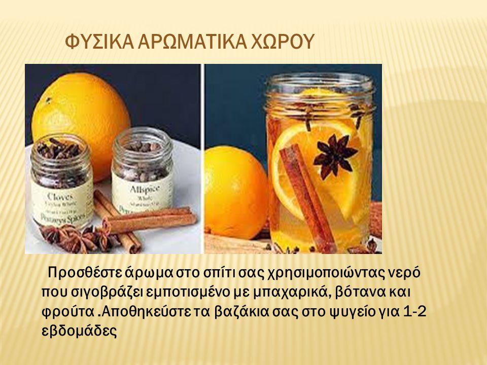 ΦΥΣΙΚΑ ΑΡΩΜΑΤΙΚΑ ΧΩΡΟΥ Προσθέστε άρωμα στο σπίτι σας χρησιμοποιώντας νερό που σιγοβράζει εμποτισμένο με μπαχαρικά, βότανα και φρούτα.Αποθηκεύστε τα βα