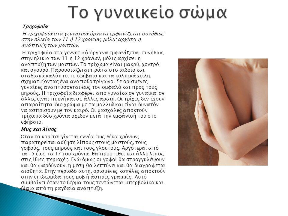 Τριχοφυΐα Η τριχοφυΐα στα γεννητικά όργανα εμφανίζεται συνήθως στην ηλικία των 11 ή 12 χρόνων, μόλις αρχίσει η ανάπτυξη των μαστών.