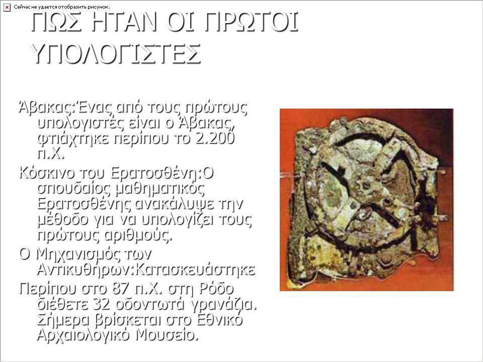 ΠΩΣ ΗΤΑΝ ΟΙ ΠΡΩΤΟΙ ΥΠΟΛΟΓΙΣΤΕΣ Άβακας:Ένας από τους πρώτους υπολογιστές είναι ο Άβακας, φτιάχτηκε περίπου το 2.200 π.Χ. Κόσκινο του Ερατοσθένη:Ο σπουδ