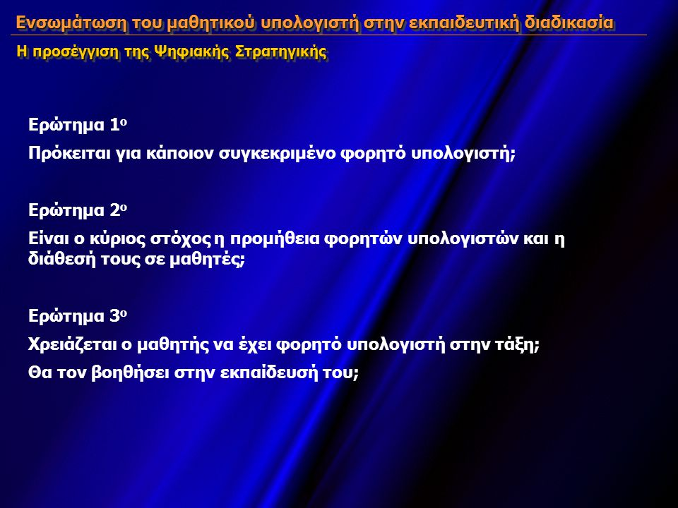 Ενσωμάτωση του μαθητικού υπολογιστή στην εκπαιδευτική διαδικασία Ερώτημα 1 ο Πρόκειται για κάποιον συγκεκριμένο φορητό υπολογιστή; Ερώτημα 2 ο Είναι ο κύριος στόχος η προμήθεια φορητών υπολογιστών και η διάθεσή τους σε μαθητές; Ερώτημα 3 ο Χρειάζεται ο μαθητής να έχει φορητό υπολογιστή στην τάξη; Θα τον βοηθήσει στην εκπαίδευσή του; Ενσωμάτωση του μαθητικού υπολογιστή στην εκπαιδευτική διαδικασία Η προσέγγιση της Ψηφιακής Στρατηγικής