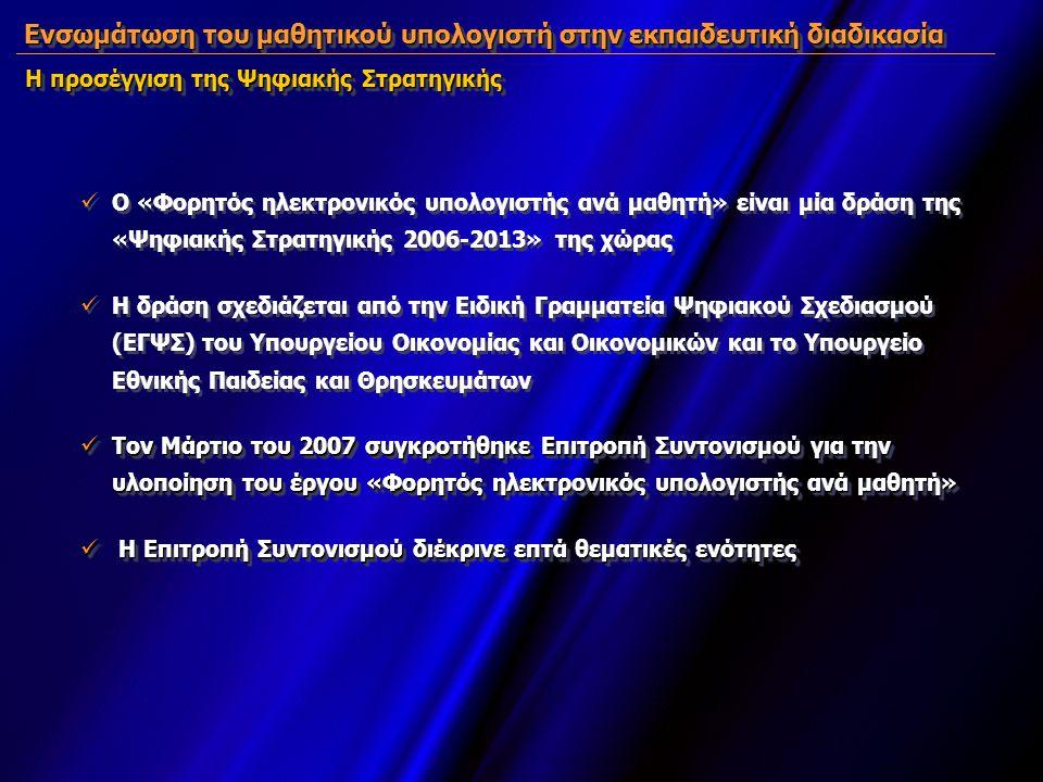 Ενσωμάτωση του μαθητικού υπολογιστή στην εκπαιδευτική διαδικασία Η προσέγγιση της Ψηφιακής Στρατηγικής  Ο «Φορητός ηλεκτρονικός υπολογιστής ανά μαθητή» είναι μία δράση της «Ψηφιακής Στρατηγικής 2006-2013» της χώρας  Η δράση σχεδιάζεται από την Ειδική Γραμματεία Ψηφιακού Σχεδιασμού (ΕΓΨΣ) του Υπουργείου Οικονομίας και Οικονομικών και το Υπουργείο Εθνικής Παιδείας και Θρησκευμάτων  Τον Μάρτιο του 2007 συγκροτήθηκε Επιτροπή Συντονισμού για την υλοποίηση του έργου «Φορητός ηλεκτρονικός υπολογιστής ανά μαθητή»  Η Επιτροπή Συντονισμού διέκρινε επτά θεματικές ενότητες  Ο «Φορητός ηλεκτρονικός υπολογιστής ανά μαθητή» είναι μία δράση της «Ψηφιακής Στρατηγικής 2006-2013» της χώρας  Η δράση σχεδιάζεται από την Ειδική Γραμματεία Ψηφιακού Σχεδιασμού (ΕΓΨΣ) του Υπουργείου Οικονομίας και Οικονομικών και το Υπουργείο Εθνικής Παιδείας και Θρησκευμάτων  Τον Μάρτιο του 2007 συγκροτήθηκε Επιτροπή Συντονισμού για την υλοποίηση του έργου «Φορητός ηλεκτρονικός υπολογιστής ανά μαθητή»  Η Επιτροπή Συντονισμού διέκρινε επτά θεματικές ενότητες