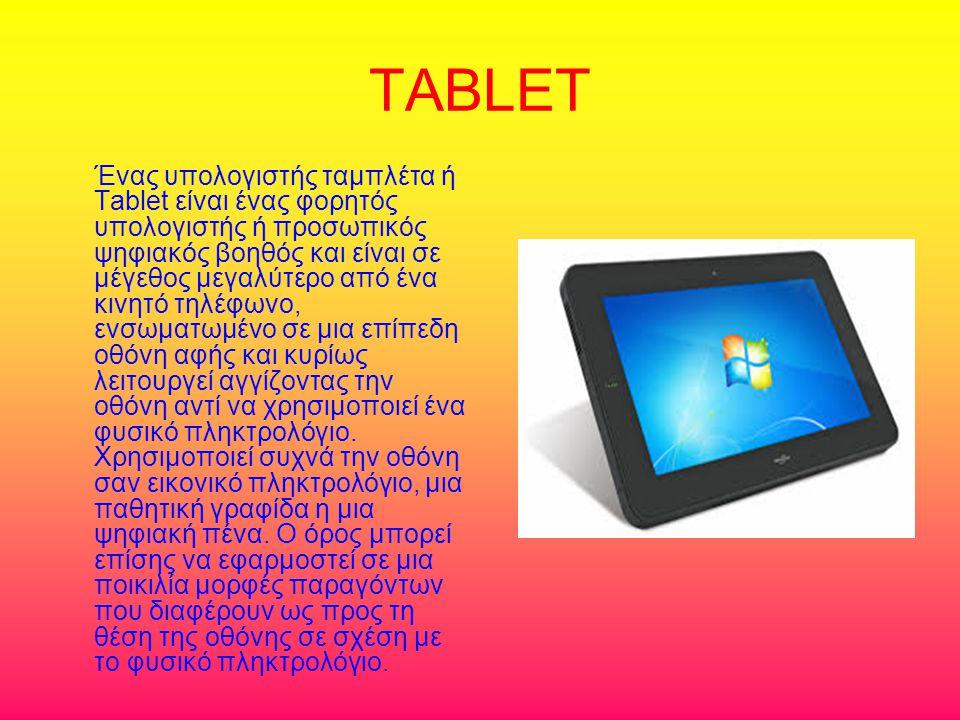 TABLET Ένας υπολογιστής ταμπλέτα ή Tablet είναι ένας φορητός υπολογιστής ή προσωπικός ψηφιακός βοηθός και είναι σε μέγεθος μεγαλύτερο από ένα κινητό τηλέφωνο, ενσωματωμένο σε μια επίπεδη οθόνη αφής και κυρίως λειτουργεί αγγίζοντας την οθόνη αντί να χρησιμοποιεί ένα φυσικό πληκτρολόγιο.