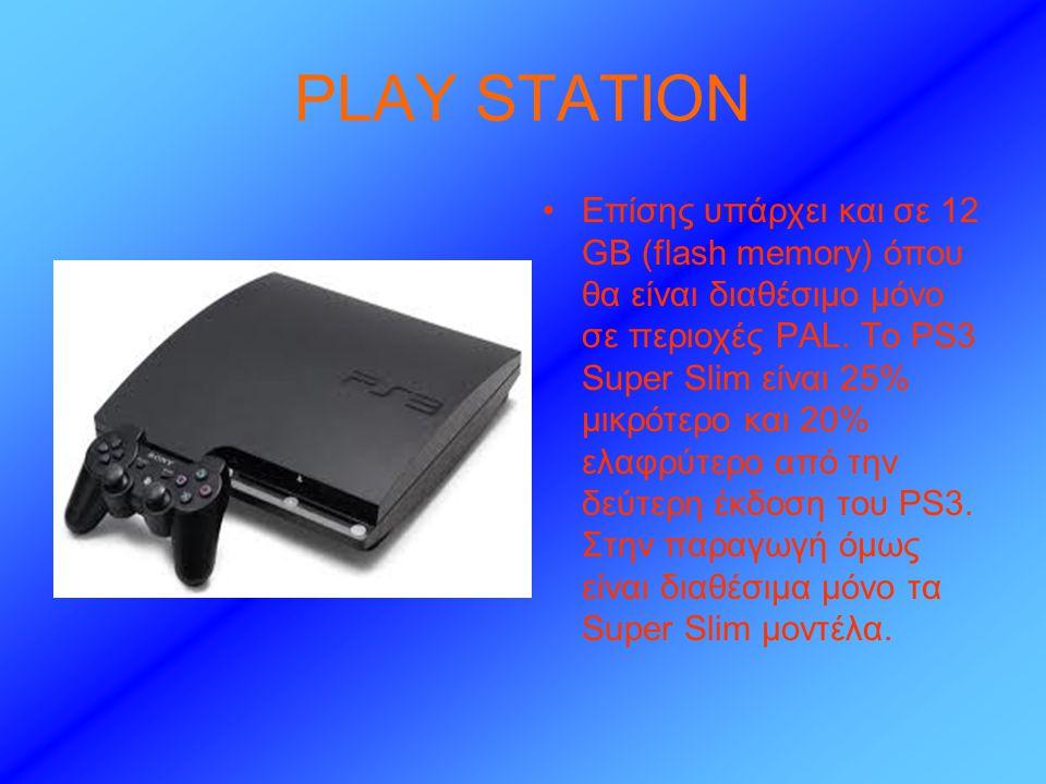 PLAY STATION •Επίσης υπάρχει και σε 12 GB (flash memory) όπου θα είναι διαθέσιμο μόνο σε περιοχές PAL.