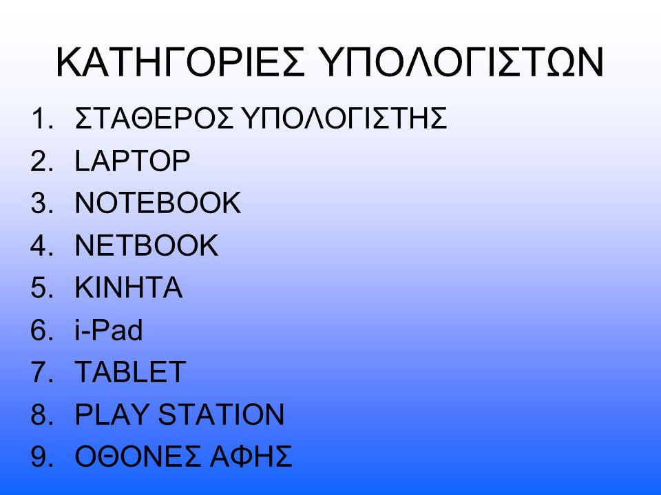 ΚΑΤΗΓΟΡΙΕΣ ΥΠΟΛΟΓΙΣΤΩΝ 1.ΣΤΑΘΕΡΟΣ ΥΠΟΛΟΓΙΣΤΗΣ 2.LAPTOP 3.NOTEBOOK 4.NETBOOK 5.ΚΙΝHΤΑ 6.i-Pad 7.TABLET 8.PLAY STATION 9.ΟΘΟΝΕΣ ΑΦΗΣ