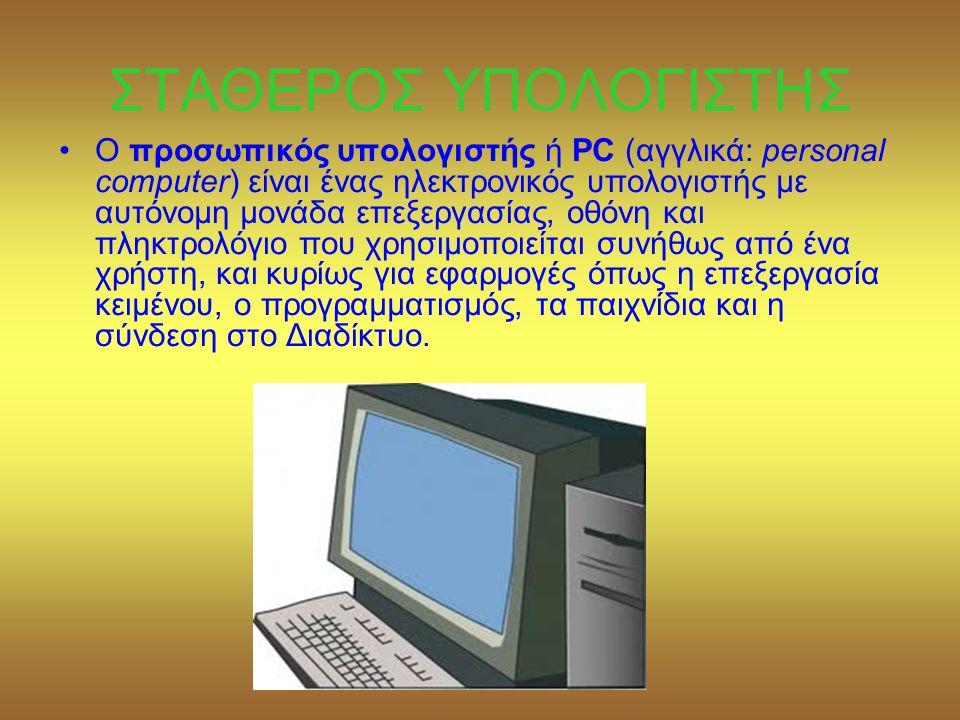 ΣΤΑΘΕΡΟΣ ΥΠΟΛΟΓΙΣΤΗΣ •Ο προσωπικός υπολογιστής ή PC (αγγλικά: personal computer) είναι ένας ηλεκτρονικός υπολογιστής με αυτόνομη μονάδα επεξεργασίας, οθόνη και πληκτρολόγιο που χρησιμοποιείται συνήθως από ένα χρήστη, και κυρίως για εφαρμογές όπως η επεξεργασία κειμένου, ο προγραμματισμός, τα παιχνίδια και η σύνδεση στο Διαδίκτυο.