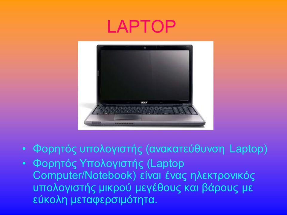 LAPTOP •Φορητός υπολογιστής (ανακατεύθυνση Laptop) •Φορητός Υπολογιστής (Laptop Computer/Notebook) είναι ένας ηλεκτρονικός υπολογιστής μικρού μεγέθους και βάρους με εύκολη μεταφερσιμότητα.