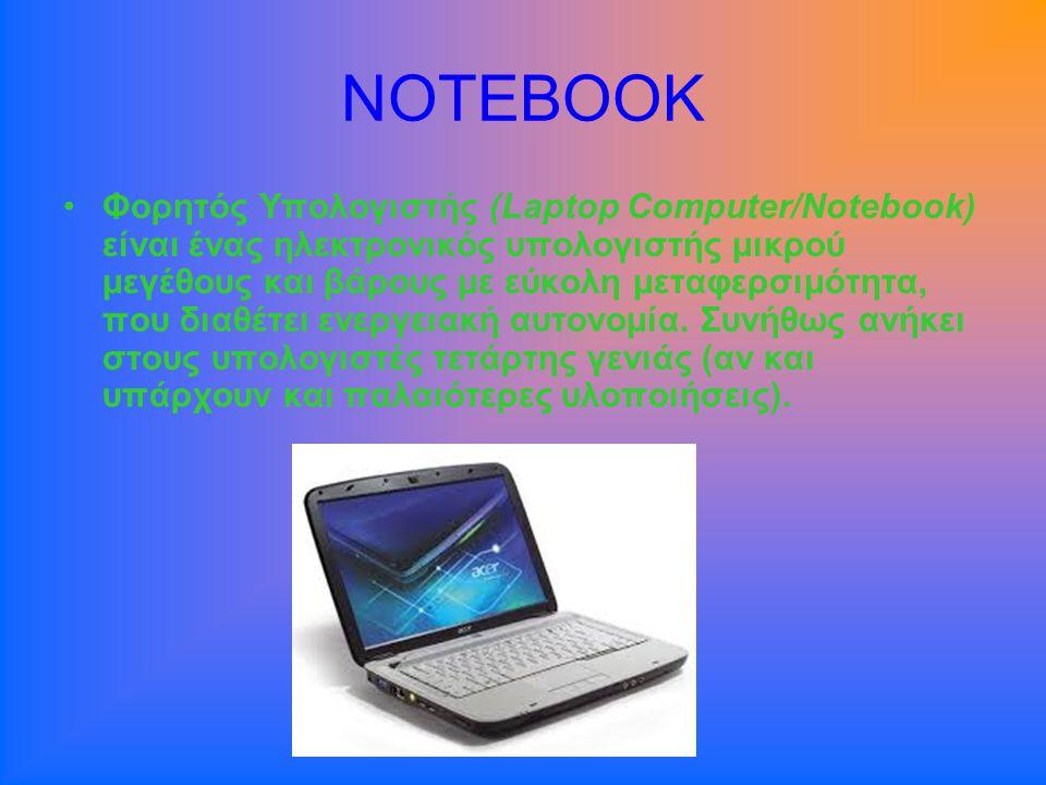 NOTEBOOK •Φορητός Υπολογιστής (Laptop Computer/Notebook) είναι ένας ηλεκτρονικός υπολογιστής μικρού μεγέθους και βάρους με εύκολη μεταφερσιμότητα, που διαθέτει ενεργειακή αυτονομία.
