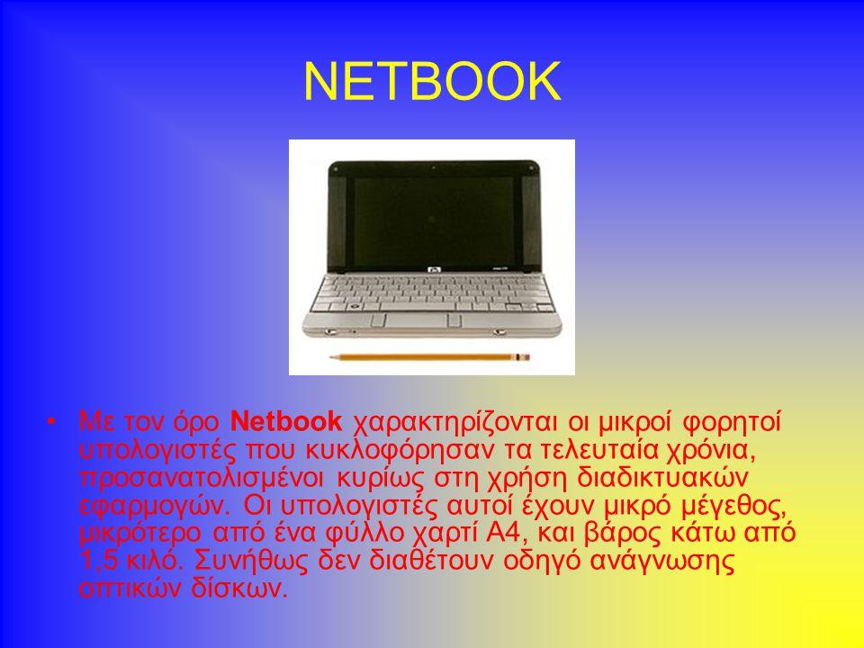 NETBOOK •Μ•Με τον όρο Netbook χαρακτηρίζονται οι μικροί φορητοί υπολογιστές που κυκλοφόρησαν τα τελευταία χρόνια, προσανατολισμένοι κυρίως στη χρήση διαδικτυακών εφαρμογών.