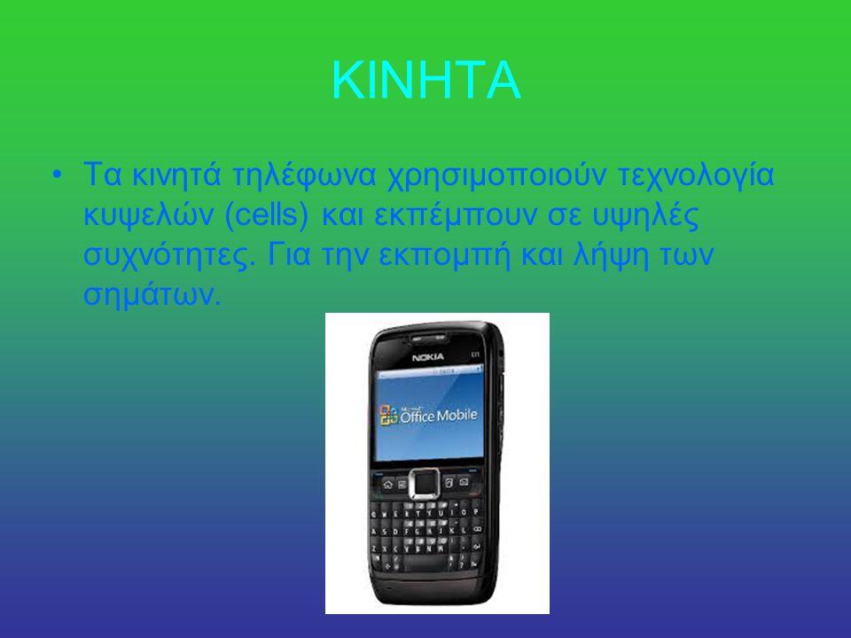 ΚΙΝΗΤΑ •Τα κινητά τηλέφωνα χρησιμοποιούν τεχνολογία κυψελών (cells) και εκπέμπουν σε υψηλές συχνότητες.