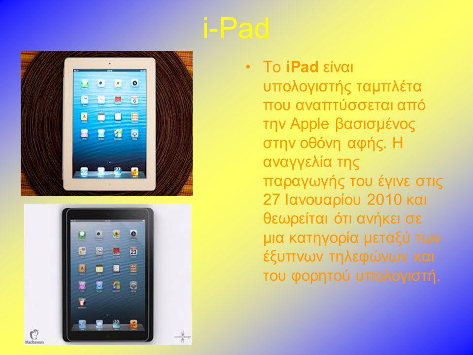 i-Pad •Το iPad είναι υπολογιστής ταμπλέτα που αναπτύσσεται από την Apple βασισμένος στην οθόνη αφής.