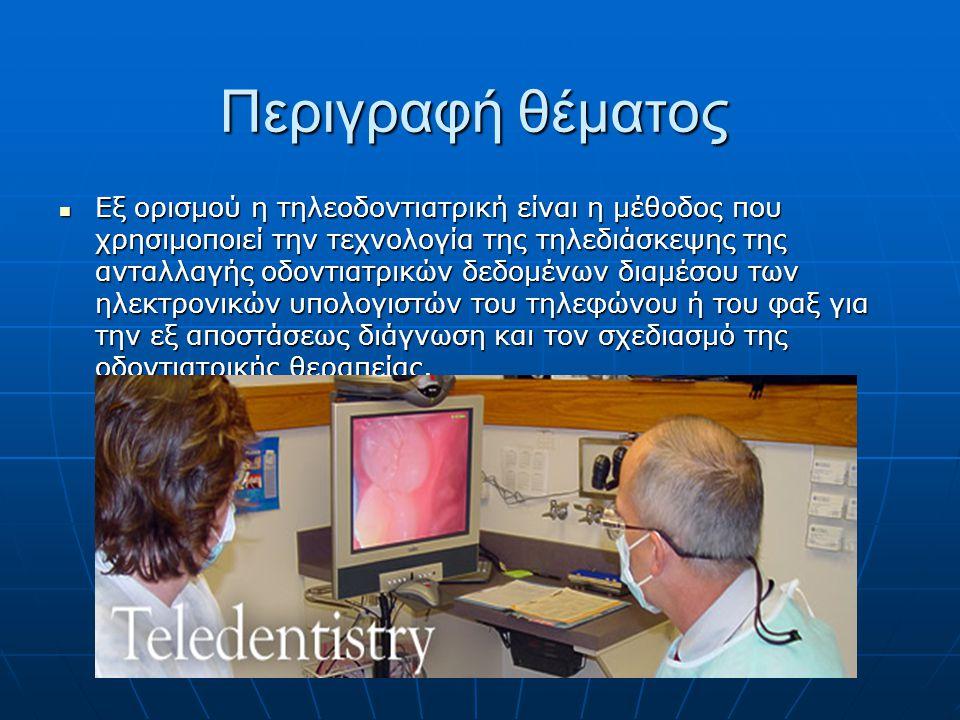 Περιγραφή θέματος  Εξ ορισμού η τηλεοδοντιατρική είναι η μέθοδος που χρησιμοποιεί την τεχνολογία της τηλεδιάσκεψης της ανταλλαγής οδοντιατρικών δεδομένων διαμέσου των ηλεκτρονικών υπολογιστών του τηλεφώνου ή του φαξ για την εξ αποστάσεως διάγνωση και τον σχεδιασμό της οδοντιατρικής θεραπείας.