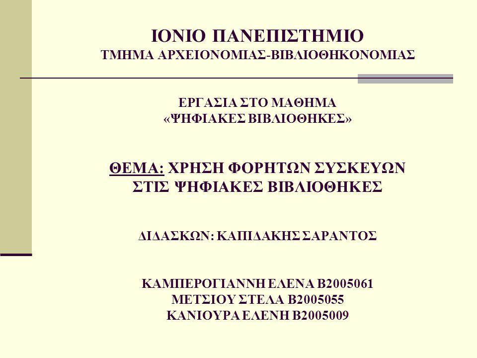 ΙΟΝΙΟ ΠΑΝΕΠΙΣΤΗΜΙΟ ΤΜΗΜΑ ΑΡΧΕΙΟΝΟΜΙΑΣ-ΒΙΒΛΙΟΘΗΚΟΝΟΜΙΑΣ ΕΡΓΑΣΙΑ ΣΤΟ ΜΑΘΗΜΑ «ΨΗΦΙΑΚΕΣ ΒΙΒΛΙΟΘΗΚΕΣ» ΘΕΜΑ: ΧΡΗΣΗ ΦΟΡΗΤΩΝ ΣΥΣΚΕΥΩΝ ΣΤΙΣ ΨΗΦΙΑΚΕΣ ΒΙΒΛΙΟΘΗΚΕΣ ΔΙΔΑΣΚΩΝ: ΚΑΠΙΔΑΚΗΣ ΣΑΡΑΝΤΟΣ ΚΑΜΠΕΡΟΓΙΑΝΝΗ ΕΛΕΝΑ Β2005061 ΜΕΤΣΙΟΥ ΣΤΕΛΑ Β2005055 ΚΑΝΙΟΥΡΑ ΕΛΕΝΗ Β2005009