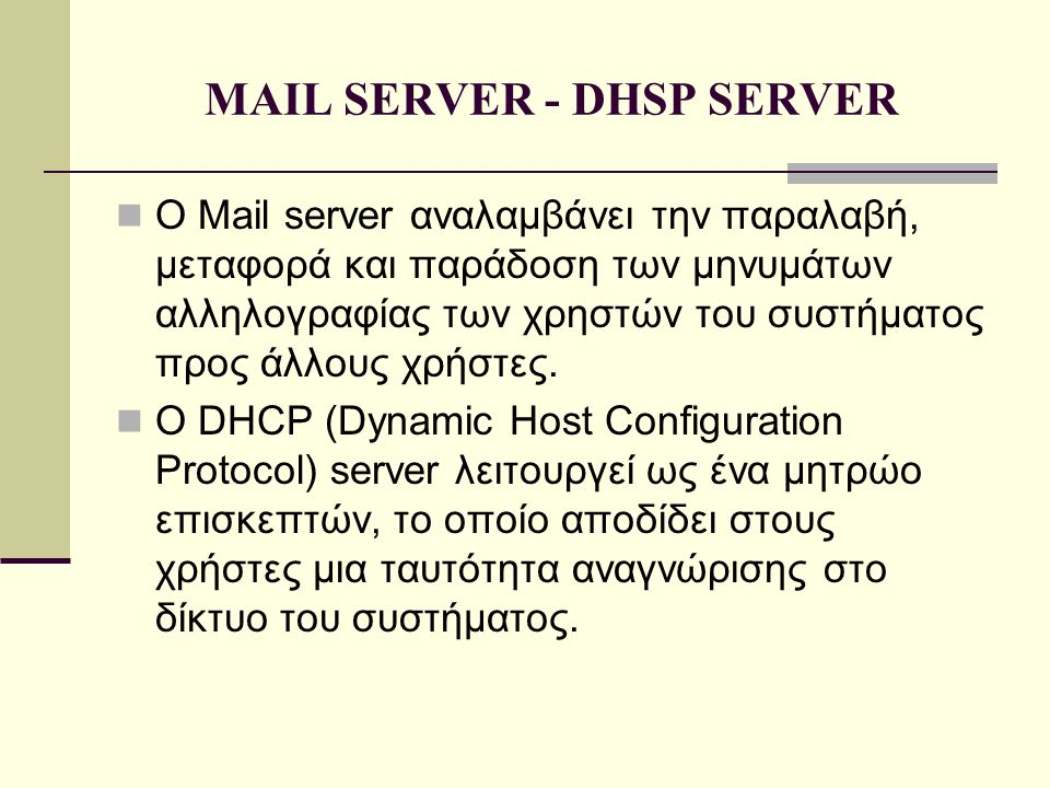 MAIL SERVER - DHSP SERVER  Ο Mail server αναλαμβάνει την παραλαβή, μεταφορά και παράδοση των μηνυμάτων αλληλογραφίας των χρηστών του συστήματος προς άλλους χρήστες.