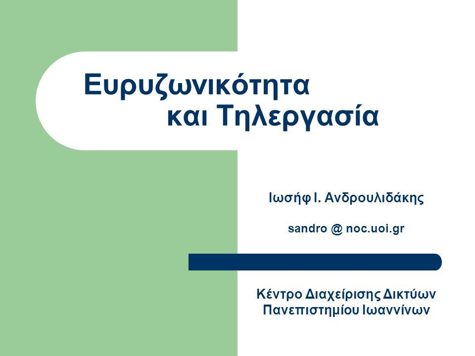 Ευρυζωνικότητα και Τηλεργασία Ιωσήφ Ι. Ανδρουλιδάκης sandro @ noc.uoi.gr Κέντρο Διαχείρισης Δικτύων Πανεπιστημίου Ιωαννίνων