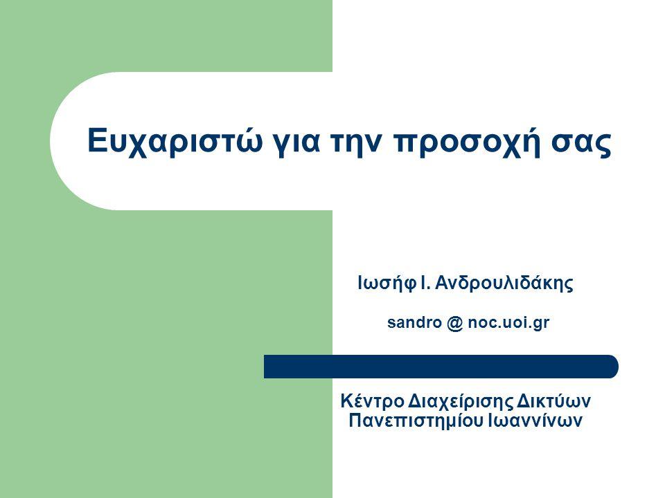 Ευχαριστώ για την προσοχή σας Ιωσήφ Ι. Ανδρουλιδάκης sandro @ noc.uoi.gr Κέντρο Διαχείρισης Δικτύων Πανεπιστημίου Ιωαννίνων