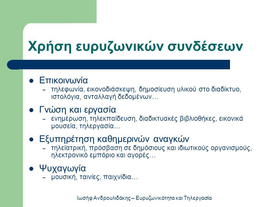 Χρήση ευρυζωνικών συνδέσεων  Επικοινωνία – τηλεφωνία, εικονοδιάσκεψη, δημοσίευση υλικού στο διαδίκτυο, ιστολόγια, ανταλλαγή δεδομένων…  Γνώση και ερ