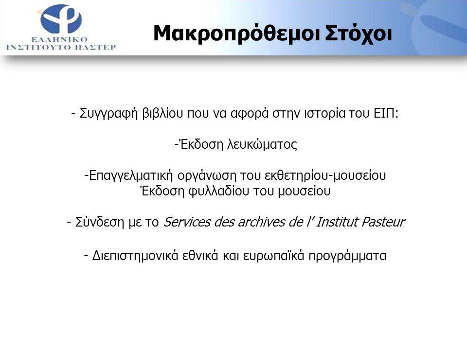 - Συγγραφή βιβλίου που να αφορά στην ιστορία του ΕΙΠ: -Έκδοση λευκώματος -Επαγγελματική οργάνωση του εκθετηρίου-μουσείου Έκδοση φυλλαδίου του μουσείου - Σύνδεση με το Services des archives de l' Institut Pasteur - Διεπιστημονικά εθνικά και ευρωπαϊκά προγράμματα Μακροπρόθεμοι Στόχοι