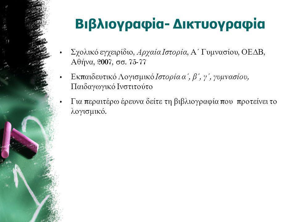Βιβλιογραφία- Δικτυογραφία • Σχολικό εγχειρίδιο, Αρχαία Ιστορία, Α΄ Γυμνασίου, ΟΕΔΒ, Αθήνα, 2007, σσ. 75-77 • Εκ π αιδευτικό Λογισμικό Ιστορία α΄, β΄,