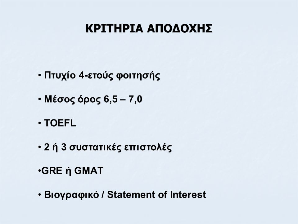 ΚΡΙΤΗΡΙΑ ΑΠΟΔΟΧΗΣ • Πτυχίο 4-ετούς φοιτησής • Μέσος όρος 6,5 – 7,0 • TOEFL • 2 ή 3 συστατικές επιστολές •GRE ή GMAΤ • Βιογραφικό / Statement of Intere