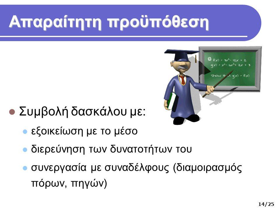 Απαραίτητη προϋπόθεση  Συμβολή δασκάλου με:  εξοικείωση με το μέσο  διερεύνηση των δυνατοτήτων του  συνεργασία με συναδέλφους (διαμοιρασμός πόρων, πηγών) 14/25
