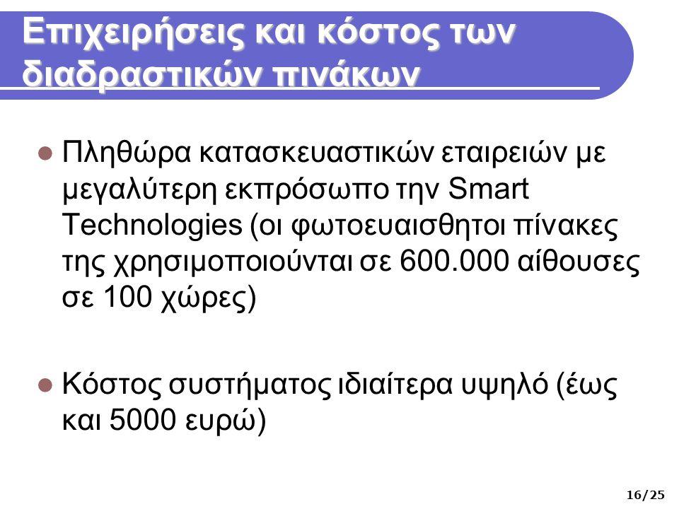 Επιχειρήσεις και κόστος των διαδραστικών πινάκων  Πληθώρα κατασκευαστικών εταιρειών με μεγαλύτερη εκπρόσωπο την Smart Technologies (οι φωτοευαισθητοι πίνακες της χρησιμοποιούνται σε 600.000 αίθουσες σε 100 χώρες)  Κόστος συστήματος ιδιαίτερα υψηλό (έως και 5000 ευρώ) 16/25