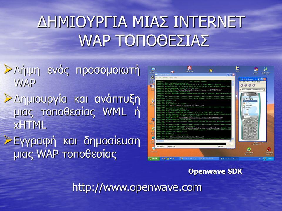 ΔΗΜΙΟΥΡΓΙΑ ΜΙΑΣ INTERNET WAP ΤΟΠΟΘΕΣΙΑΣ  Λήψη ενός προσομοιωτή WAP  Δημιουργία και ανάπτυξη μιας τοποθεσίας WML ή xHTML  Εγγραφή και δημοσίευση μιας WAP τοποθεσίας http://www.openwave.com Openwave SDK