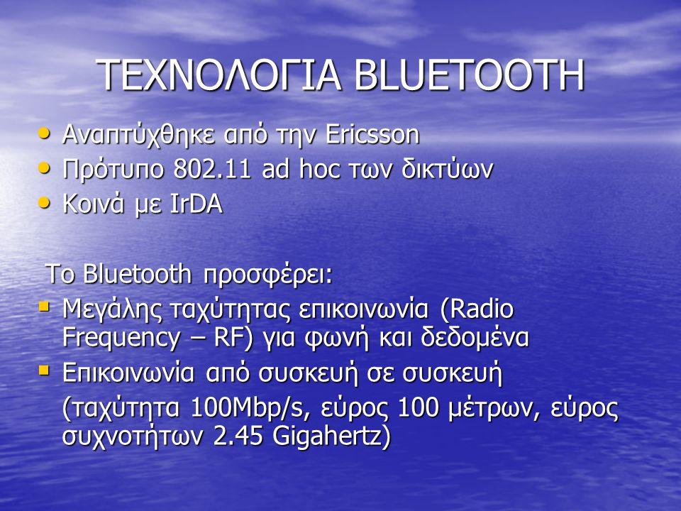 ΤΕΧΝΟΛΟΓΙΑ BLUETOOTH • Αναπτύχθηκε από την Ericsson • Πρότυπο 802.11 ad hoc των δικτύων • Κοινά με IrDA Το Bluetooth προσφέρει: Το Bluetooth προσφέρει:  Μεγάλης ταχύτητας επικοινωνία (Radio Frequency – RF) για φωνή και δεδομένα  Επικοινωνία από συσκευή σε συσκευή (ταχύτητα 100Mbp/s, εύρος 100 μέτρων, εύρος συχνοτήτων 2.45 Gigahertz)