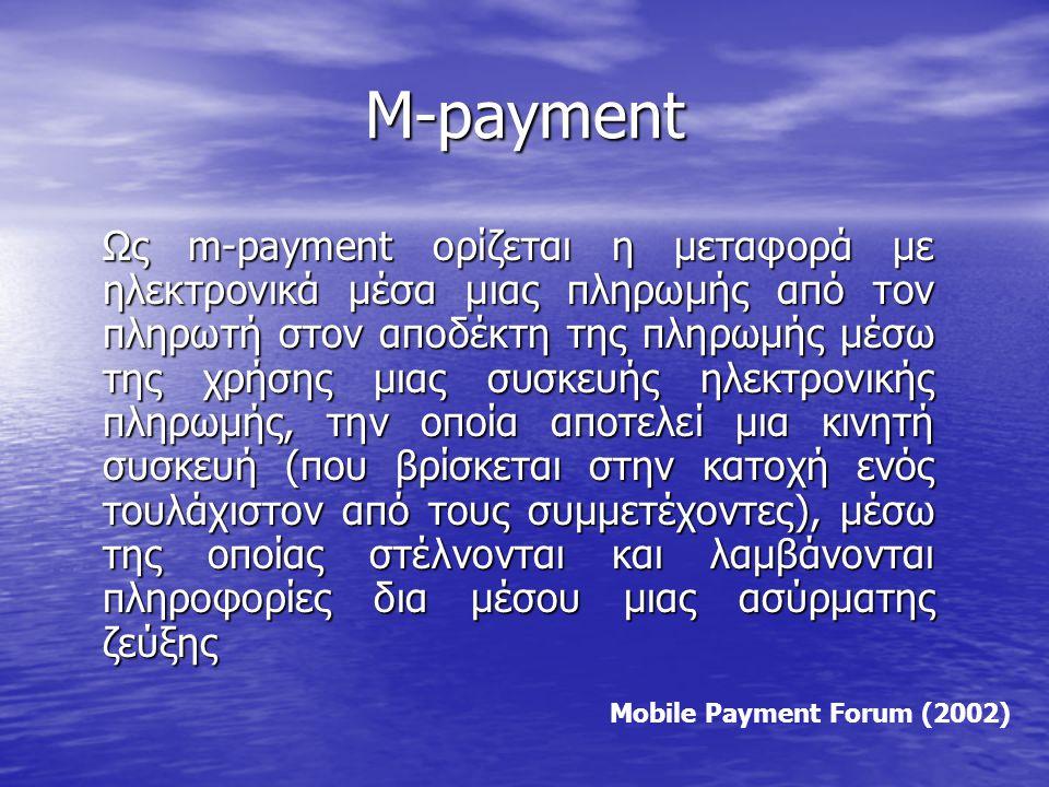 M-payment Ως m-payment ορίζεται η μεταφορά με ηλεκτρονικά μέσα μιας πληρωμής από τον πληρωτή στον αποδέκτη της πληρωμής μέσω της χρήσης μιας συσκευής ηλεκτρονικής πληρωμής, την οποία αποτελεί μια κινητή συσκευή (που βρίσκεται στην κατοχή ενός τουλάχιστον από τους συμμετέχοντες), μέσω της οποίας στέλνονται και λαμβάνονται πληροφορίες δια μέσου μιας ασύρματης ζεύξης Mobile Payment Forum (2002)