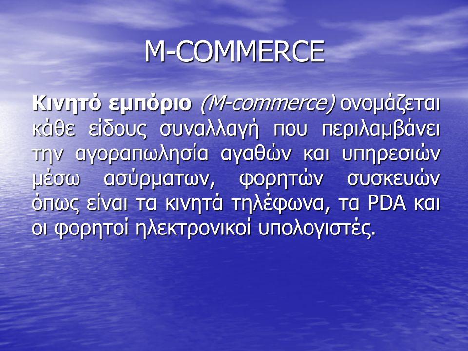 M-COMMERCE Κινητό εμπόριο (M-commerce) ονομάζεται κάθε είδους συναλλαγή που περιλαμβάνει την αγοραπωλησία αγαθών και υπηρεσιών μέσω ασύρματων, φορητών συσκευών όπως είναι τα κινητά τηλέφωνα, τα PDA και οι φορητοί ηλεκτρονικοί υπολογιστές.