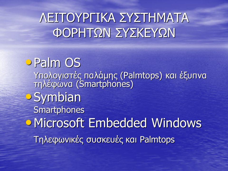 ΛΕΙΤΟΥΡΓΙΚΑ ΣΥΣΤΗΜΑΤΑ ΦΟΡΗΤΩΝ ΣΥΣΚΕΥΩΝ • Palm OS Υπολογιστές παλάμης (Palmtops) και έξυπνα τηλέφωνα (Smartphones) • Symbian Smartphones • Microsoft Embedded Windows Τηλεφωνικές συσκευές και Palmtops