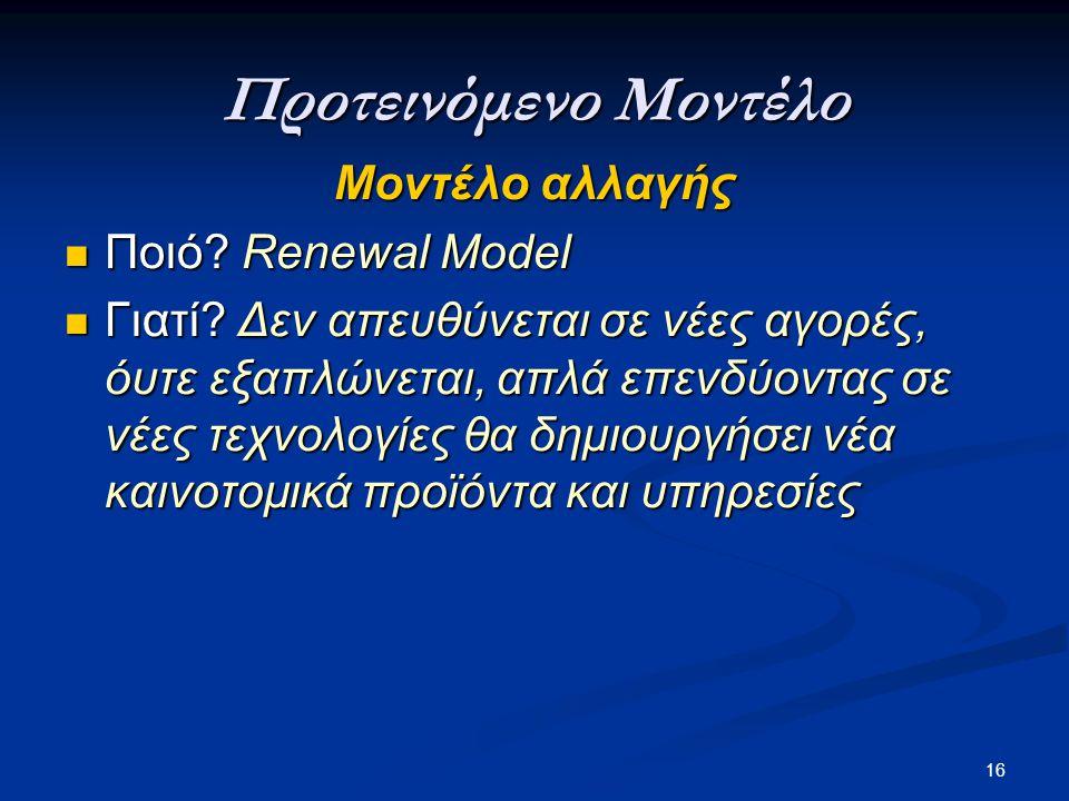 16 Προτεινόμενο Μοντέλο Μοντέλο αλλαγής  Ποιό? Renewal Model  Γιατί? Δεν απευθύνεται σε νέες αγορές, όυτε εξαπλώνεται, απλά επενδύοντας σε νέες τεχν