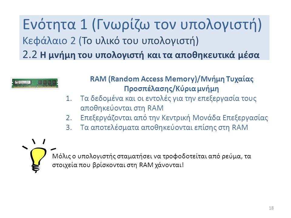 Ενότητα 1 (Γνωρίζω τον υπολογιστή) Κεφάλαιο 2 (Το υλικό του υπολογιστή) 2.2 Η μνήμη του υπολογιστή και τα αποθηκευτικά μέσα 18 RAM (Random Access Memo
