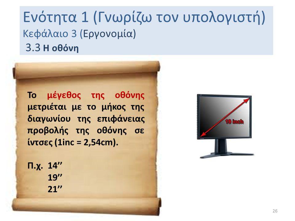 Ενότητα 1 (Γνωρίζω τον υπολογιστή) Κεφάλαιο 3 (Εργονομία) 3.3 Η οθόνη 26 Το μέγεθος της οθόνης μετριέται με το μήκος της διαγωνίου της επιφάνειας προβ