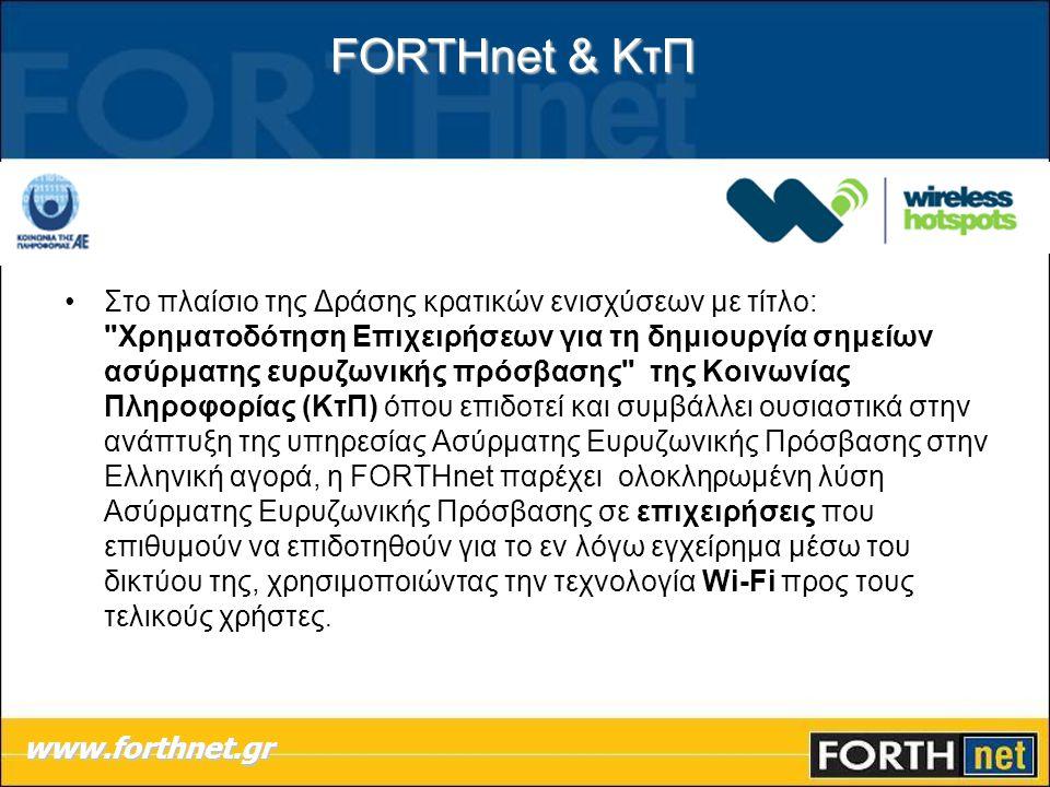 FORTHnet & ΚτΠ www.forthnet.gr •Στο πλαίσιο της Δράσης κρατικών ενισχύσεων με τίτλο: Χρηματοδότηση Επιχειρήσεων για τη δημιουργία σημείων ασύρματης ευρυζωνικής πρόσβασης της Κοινωνίας Πληροφορίας (ΚτΠ) όπου επιδοτεί και συμβάλλει ουσιαστικά στην ανάπτυξη της υπηρεσίας Ασύρματης Ευρυζωνικής Πρόσβασης στην Ελληνική αγορά, η FORTHnet παρέχει ολοκληρωμένη λύση Ασύρματης Ευρυζωνικής Πρόσβασης σε επιχειρήσεις που επιθυμούν να επιδοτηθούν για το εν λόγω εγχείρημα μέσω του δικτύου της, χρησιμοποιώντας την τεχνολογία Wi-Fi προς τους τελικούς χρήστες.
