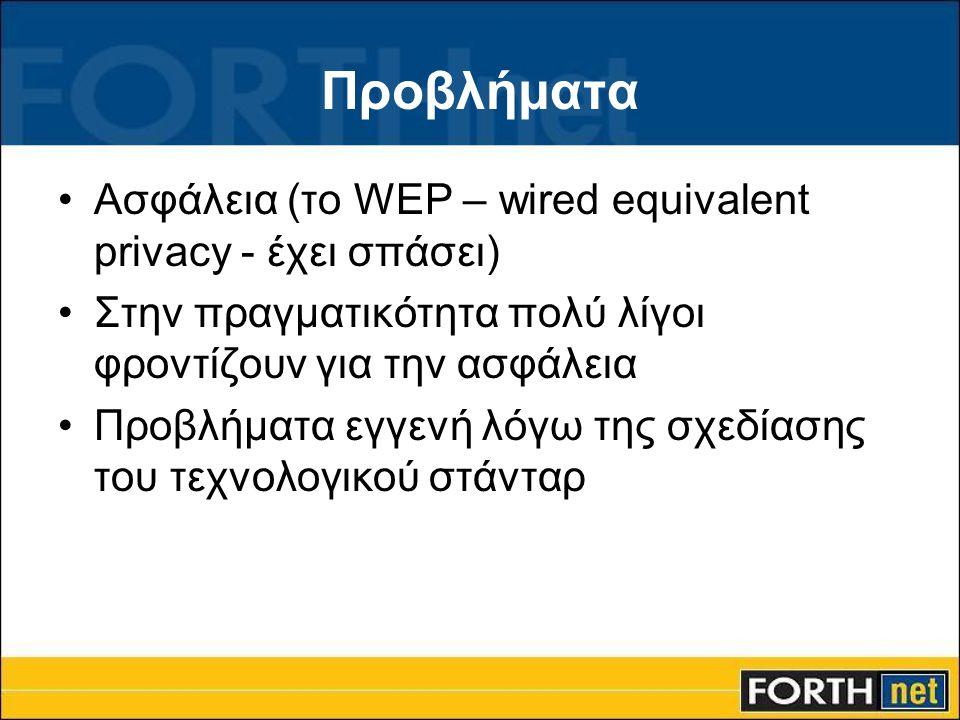 Προβλήματα •Ασφάλεια (το WEP – wired equivalent privacy - έχει σπάσει) •Στην πραγματικότητα πολύ λίγοι φροντίζουν για την ασφάλεια •Προβλήματα εγγενή λόγω της σχεδίασης του τεχνολογικού στάνταρ