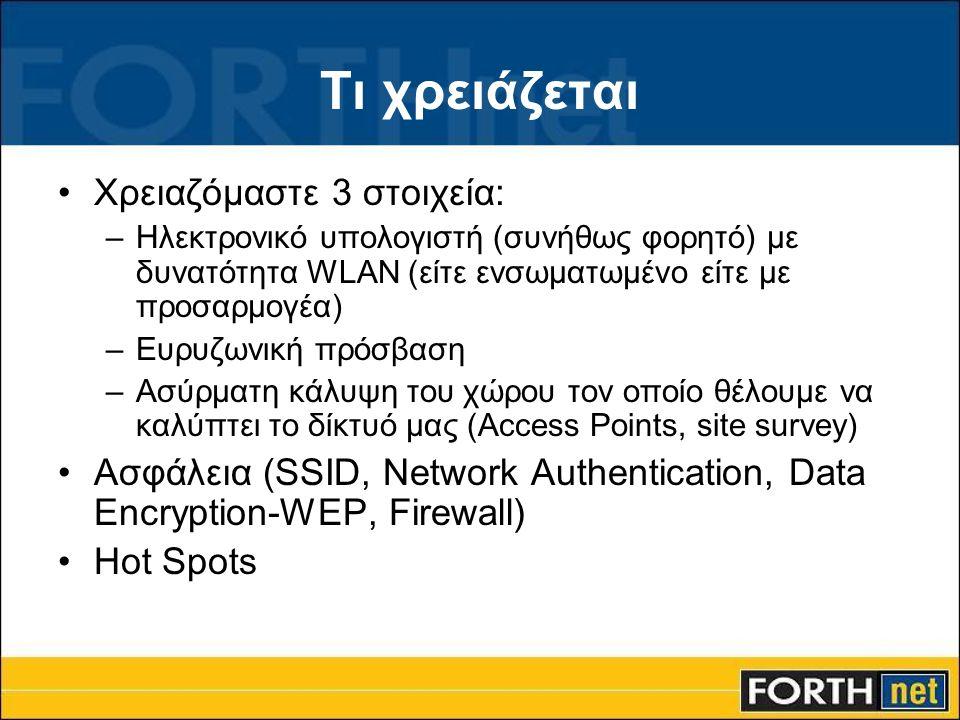 Τι χρειάζεται •Χρειαζόμαστε 3 στοιχεία: –Ηλεκτρονικό υπολογιστή (συνήθως φορητό) με δυνατότητα WLAN (είτε ενσωματωμένο είτε με προσαρμογέα) –Ευρυζωνική πρόσβαση –Ασύρματη κάλυψη του χώρου τον οποίο θέλουμε να καλύπτει το δίκτυό μας (Access Points, site survey) •Ασφάλεια (SSID, Network Authentication, Data Encryption-WEP, Firewall) •Hot Spots