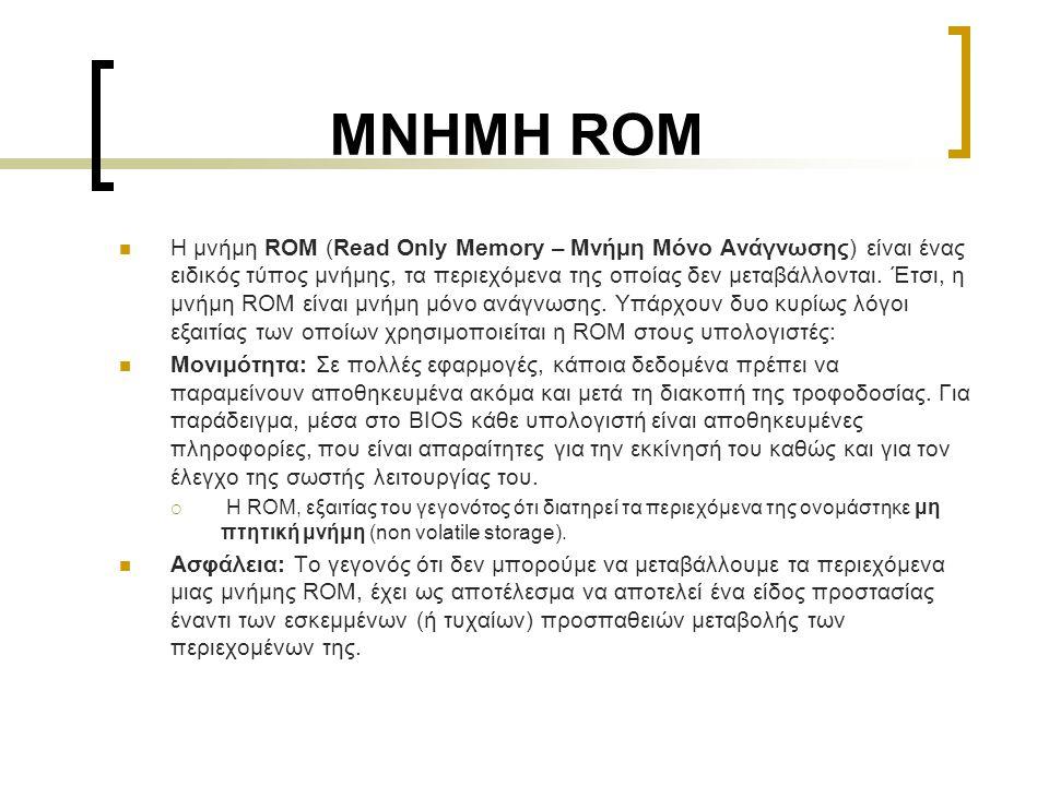 ΜΝΗΜΗ ROM  Η μνήμη ROM (Read Only Memory – Μνήμη Μόνο Ανάγνωσης) είναι ένας ειδικός τύπος μνήμης, τα περιεχόμενα της οποίας δεν μεταβάλλονται. Έτσι,
