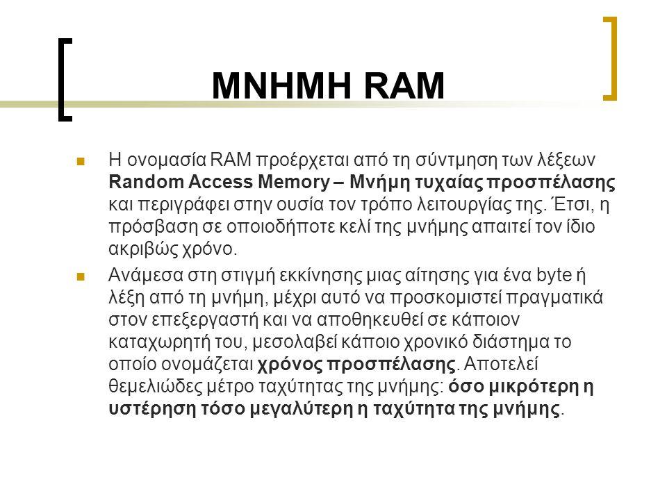 ΜΝΗΜΗ RAM  Η ονομασία RAM προέρχεται από τη σύντμηση των λέξεων Random Access Memory – Μνήμη τυχαίας προσπέλασης και περιγράφει στην ουσία τον τρόπο