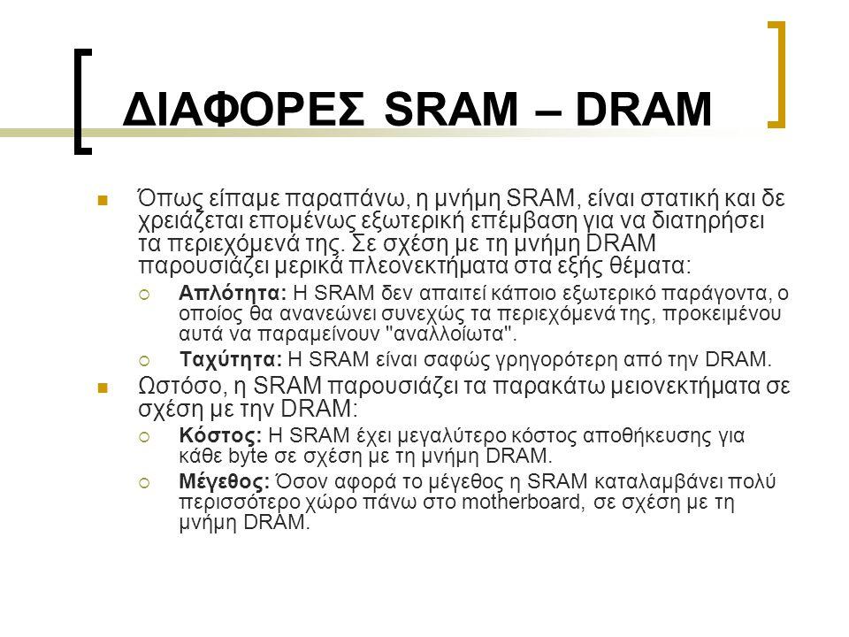 ΔΙΑΦΟΡΕΣ SRAM – DRAM  Όπως είπαμε παραπάνω, η μνήμη SRAM, είναι στατική και δε χρειάζεται επομένως εξωτερική επέμβαση για να διατηρήσει τα περιεχόμεν
