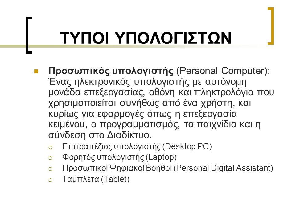 ΤΥΠΟΙ ΥΠΟΛΟΓΙΣΤΩΝ  Προσωπικός υπολογιστής (Personal Computer): Ένας ηλεκτρονικός υπολογιστής με αυτόνομη μονάδα επεξεργασίας, οθόνη και πληκτρολόγιο