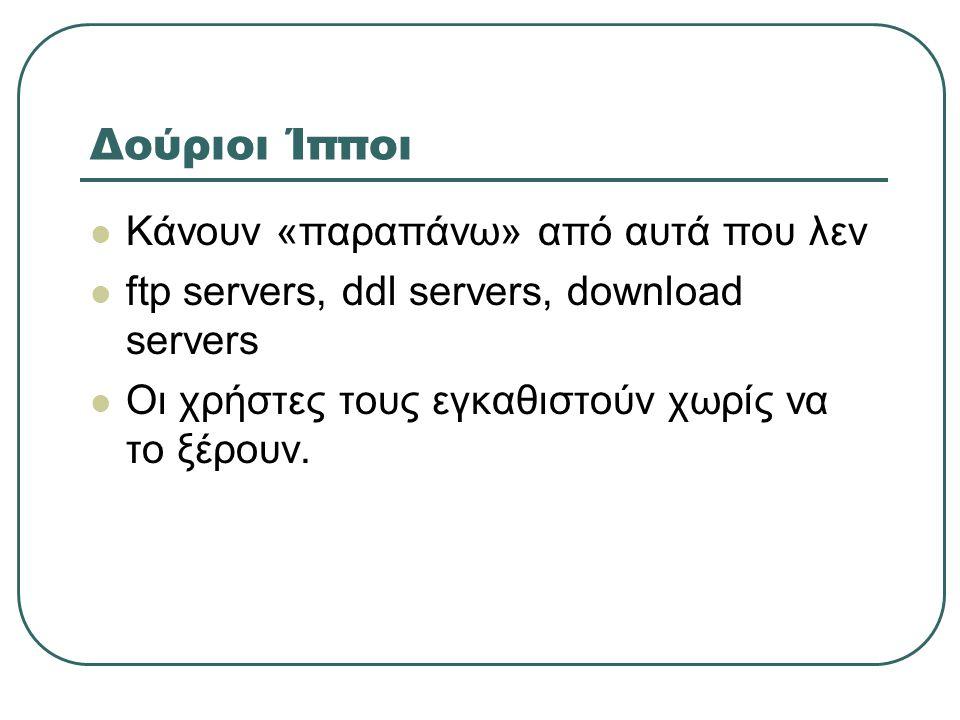 Δούριοι Ίπποι  Κάνουν «παραπάνω» από αυτά που λεν  ftp servers, ddl servers, download servers  Οι χρήστες τους εγκαθιστούν χωρίς να το ξέρουν.