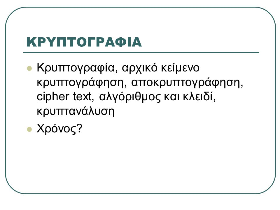 ΚΡΥΠΤΟΓΡΑΦΙΑ  Κρυπτογραφία, αρχικό κείμενο κρυπτογράφηση, αποκρυπτογράφηση, cipher text, αλγόριθμος και κλειδί, κρυπτανάλυση  Χρόνος?