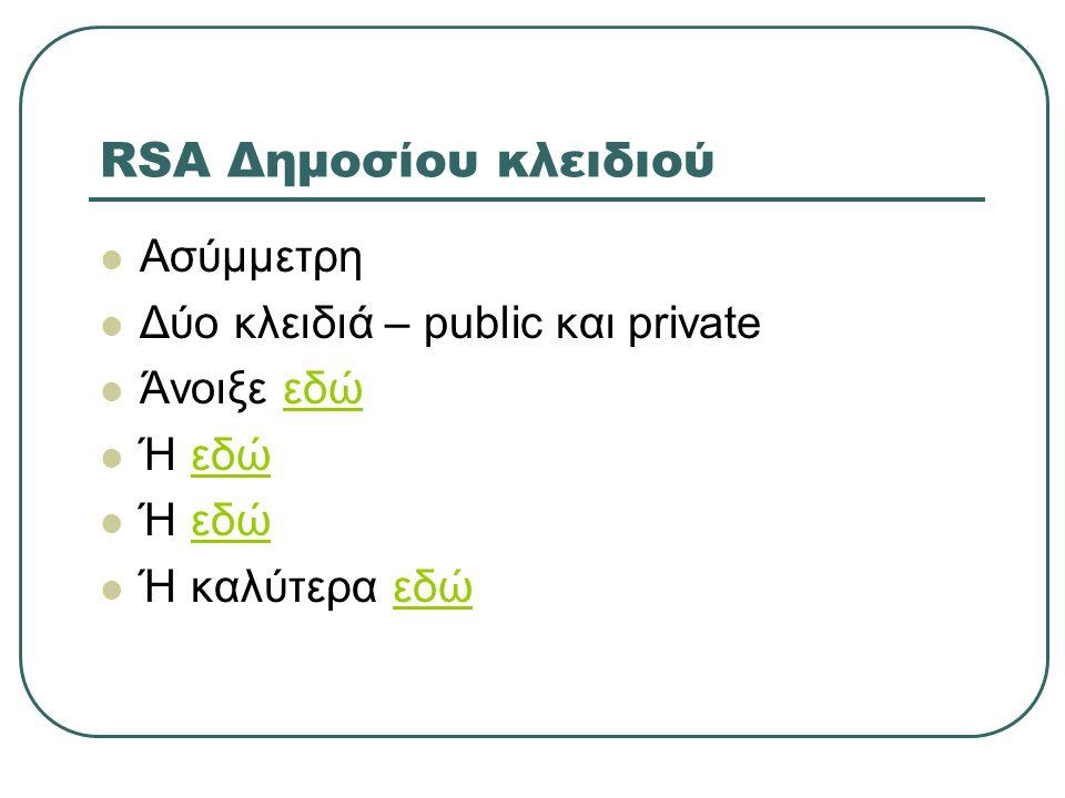 RSA Δημοσίου κλειδιού  Ασύμμετρη  Δύο κλειδιά – public και private  Άνοιξε εδώεδώ  Ή εδώεδώ  Ή εδώεδώ  Ή καλύτερα εδώεδώ