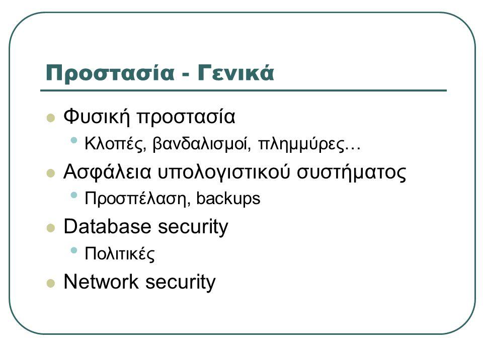 Προστασία - Γενικά  Φυσική προστασία • Κλοπές, βανδαλισμοί, πλημμύρες…  Ασφάλεια υπολογιστικού συστήματος • Προσπέλαση, backups  Database security • Πολιτικές  Network security