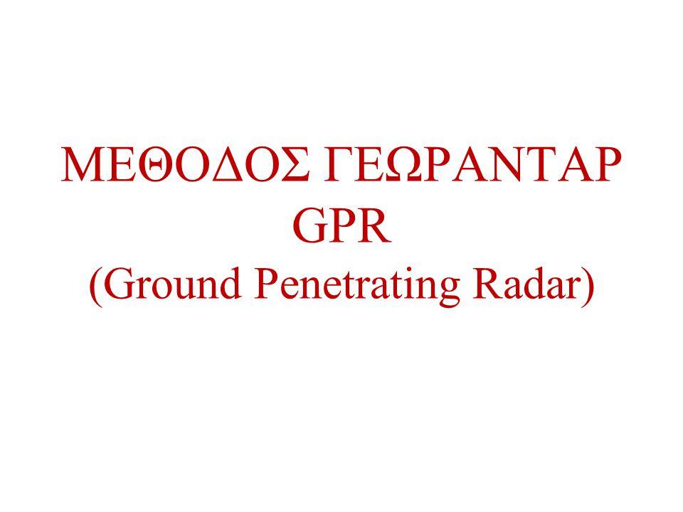 GPR •Γεωφυσική μέθοδος η οποία χρησιμοποιεί παλμούς ηλεκτρομαγνητικής (Η/Μ) ακτινοβολίας για να απεικονίσει το υπέδαφος •Είναι μη καταστρεπτικό (επιφανειακή συλλογή δεδομένων) και μπορεί να χρησιμοποιηθεί σε γεωτρήσεις •Εφαρμόζεται για να «δούμε» στα επιφανειακά στρώματα (~<20m) •Είναι μια σχετικά πρόσφατη μέθοδος