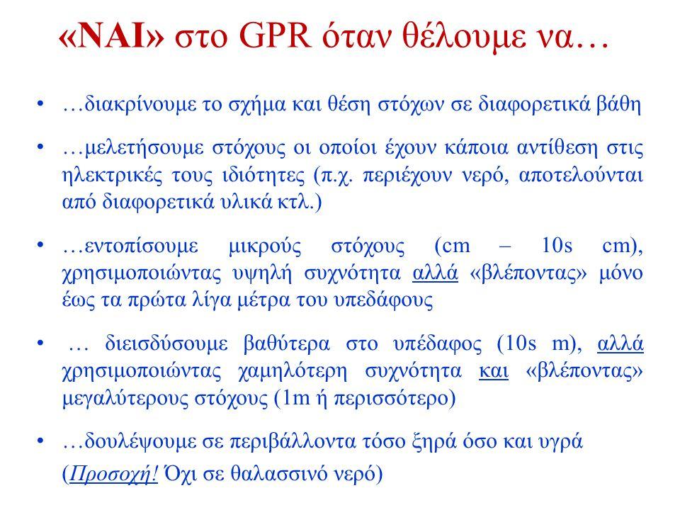 «ΝΑΙ» στο GPR όταν θέλουμε να… •…διακρίνουμε το σχήμα και θέση στόχων σε διαφορετικά βάθη •…μελετήσουμε στόχους οι οποίοι έχουν κάποια αντίθεση στις η