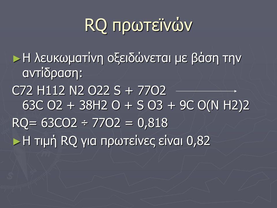 RQ πρωτεϊνών ► Η λευκωματίνη οξειδώνεται με βάση την αντίδραση: C72 H112 N2 O22 S + 77O2 63C O2 + 38H2 O + S O3 + 9C O(N H2)2 RQ= 63CO2 ÷ 77O2 = 0,818 ► Η τιμή RQ για πρωτείνες είναι 0,82