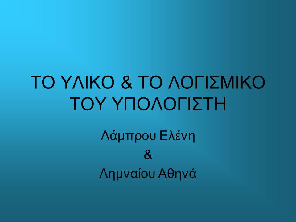ΤΟ ΥΛΙΚΟ & ΤΟ ΛΟΓΙΣΜΙΚΟ ΤΟΥ ΥΠΟΛΟΓΙΣΤΗ Λάμπρου Ελένη & Λημναίου Αθηνά